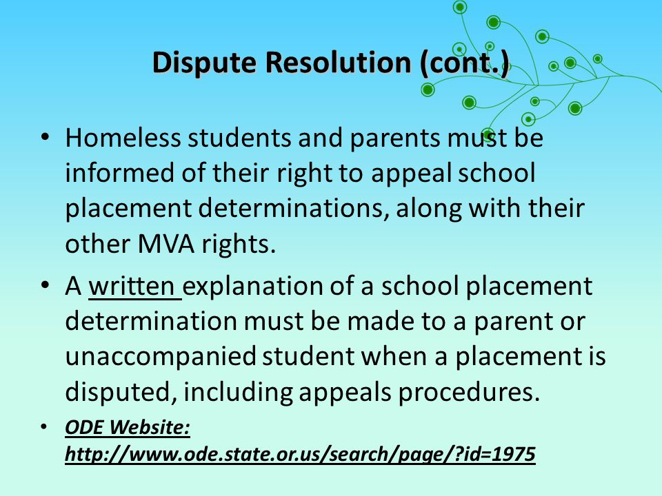 Dispute Resolution (cont.) Homeless students and parents must be informed of their right to appeal school placement determinations, along with their other MVA rights.