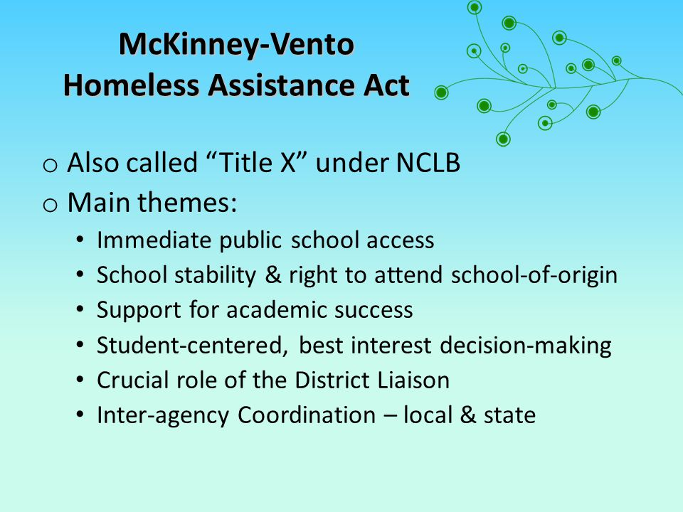 McKinney-Vento Homeless Assistance Act o Also called Title X under NCLB o Main themes: Immediate public school access School stability & right to attend school-of-origin Support for academic success Student-centered, best interest decision-making Crucial role of the District Liaison Inter-agency Coordination – local & state