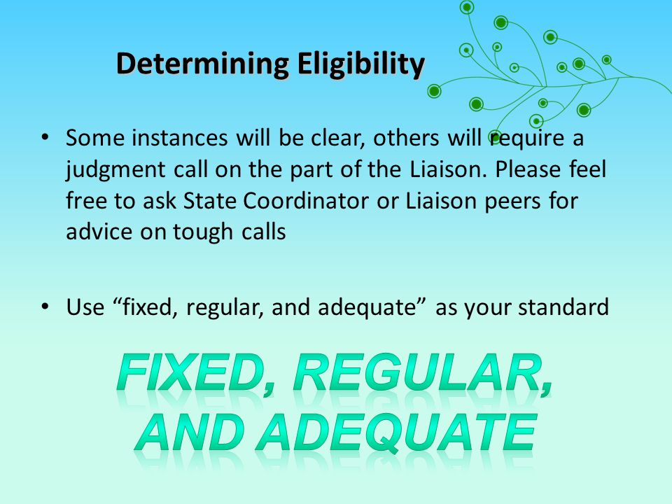 Determining Eligibility (cont.) FOUR LIVING SITUATIONS FOR EHCY In Shelter or Transitional Housing Unsheltered (inadequate, substandard or overcrowded housing; camping; on streets, in cars) In Motels, Hotels Sharing Housing due to economic, DV or other hardship (includes awaiting foster care, living with friends or relatives due to loss of housing, e.g.
