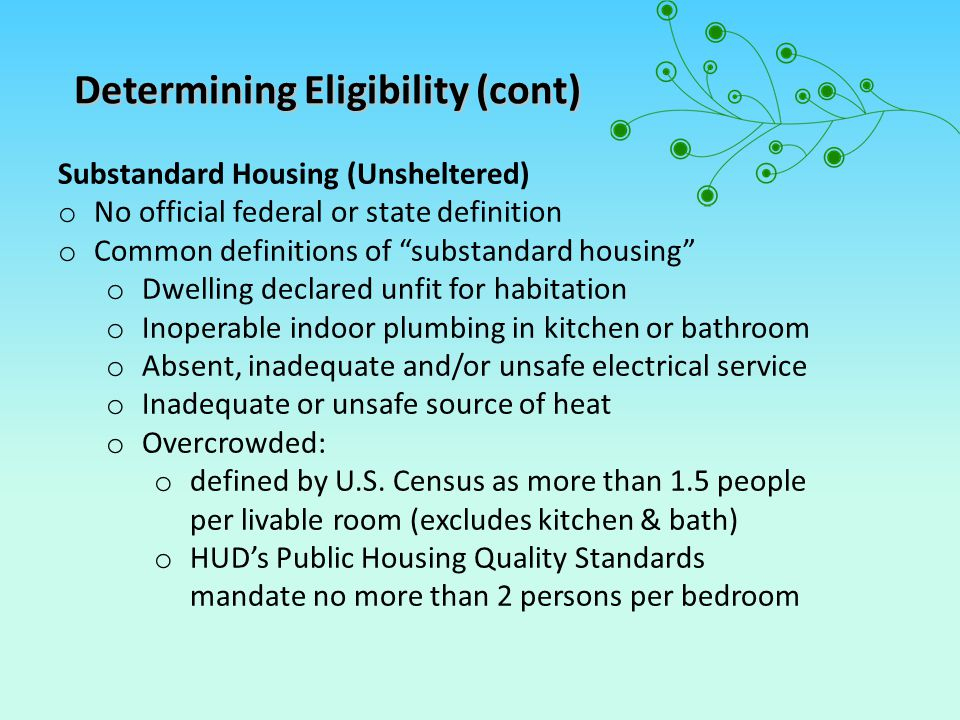 Substandard Housing (Unsheltered) o No official federal or state definition o Common definitions of substandard housing o Dwelling declared unfit for habitation o Inoperable indoor plumbing in kitchen or bathroom o Absent, inadequate and/or unsafe electrical service o Inadequate or unsafe source of heat o Overcrowded: o defined by U.S.