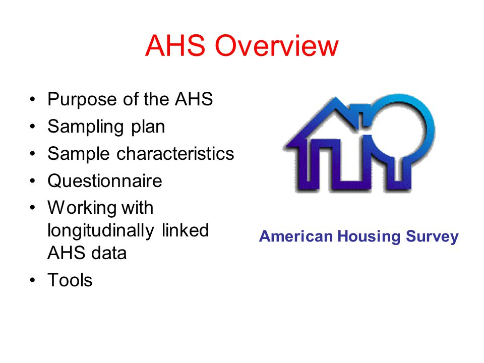 AHS Overview Purpose of the AHS Sampling plan Sample characteristics Questionnaire Working with longitudinally linked AHS data Tools American Housing