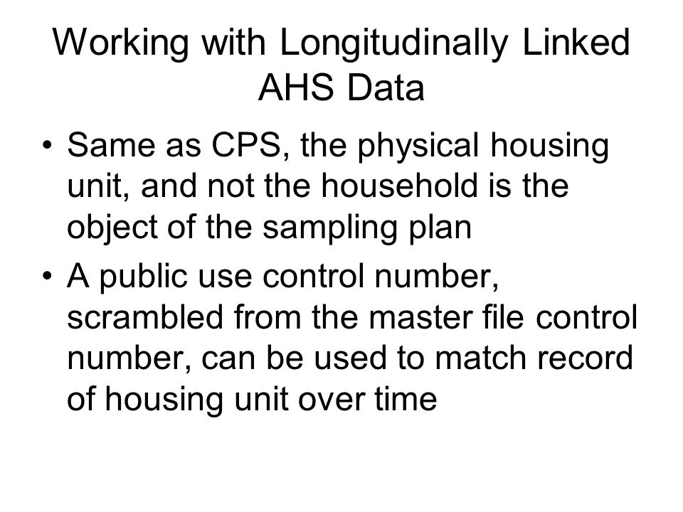 Working with Longitudinally Linked AHS Data Same as CPS, the physical housing unit, and not the household is the object of the sampling plan A public use control number, scrambled from the master file control number, can be used to match record of housing unit over time