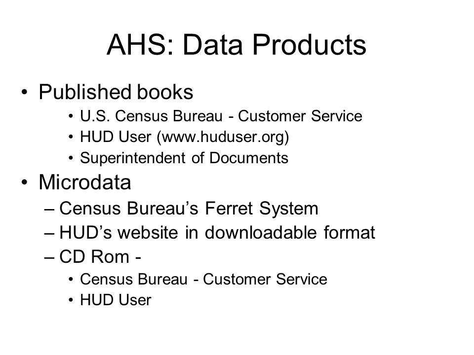 AHS: Data Products Published books U.S. Census Bureau - Customer Service HUD User (www.huduser.org) Superintendent of Documents Microdata –Census Bure