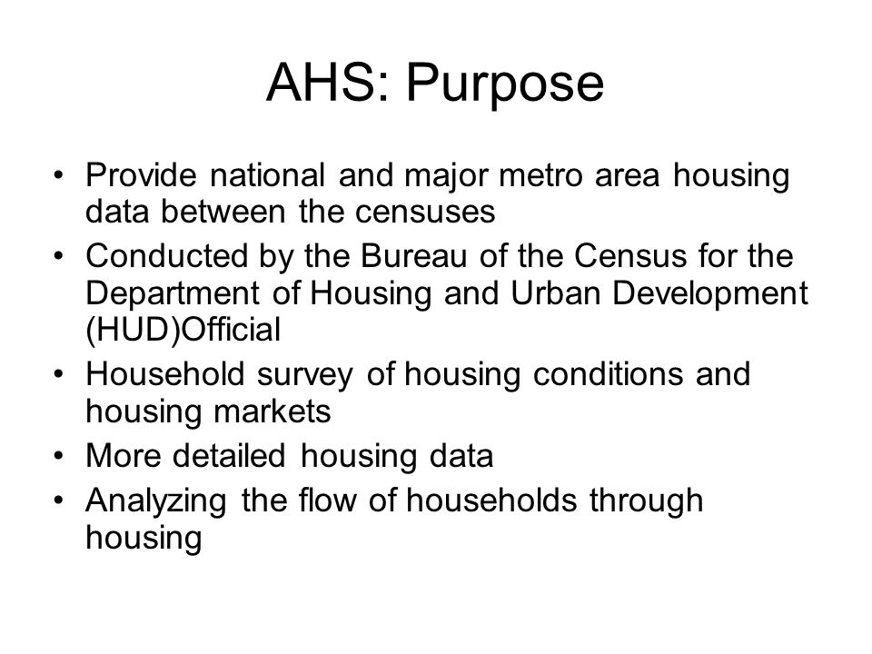 AHS: Purpose Provide national and major metro area housing data between the censuses Conducted by the Bureau of the Census for the Department of Housi