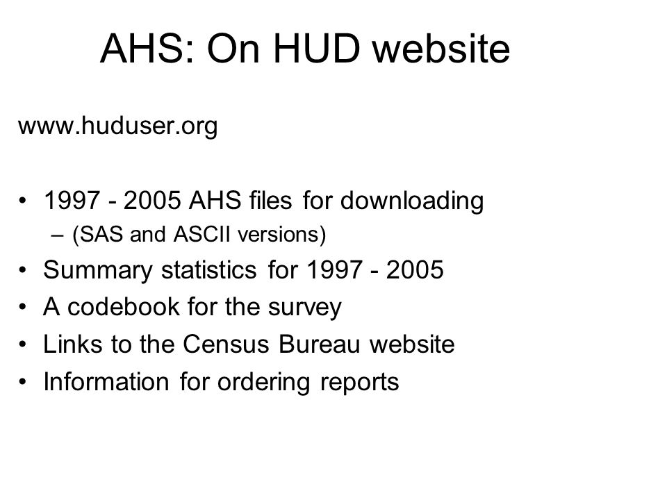 AHS: On HUD website www.huduser.org 1997 - 2005 AHS files for downloading –(SAS and ASCII versions) Summary statistics for 1997 - 2005 A codebook for