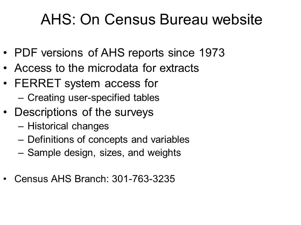 AHS: On Census Bureau website PDF versions of AHS reports since 1973 Access to the microdata for extracts FERRET system access for –Creating user-spec