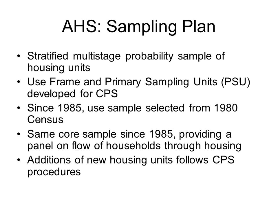 AHS: Sampling Plan Stratified multistage probability sample of housing units Use Frame and Primary Sampling Units (PSU) developed for CPS Since 1985, use sample selected from 1980 Census Same core sample since 1985, providing a panel on flow of households through housing Additions of new housing units follows CPS procedures