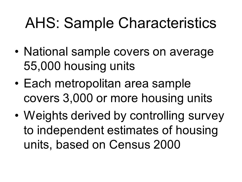 AHS: Sample Characteristics National sample covers on average 55,000 housing units Each metropolitan area sample covers 3,000 or more housing units Weights derived by controlling survey to independent estimates of housing units, based on Census 2000