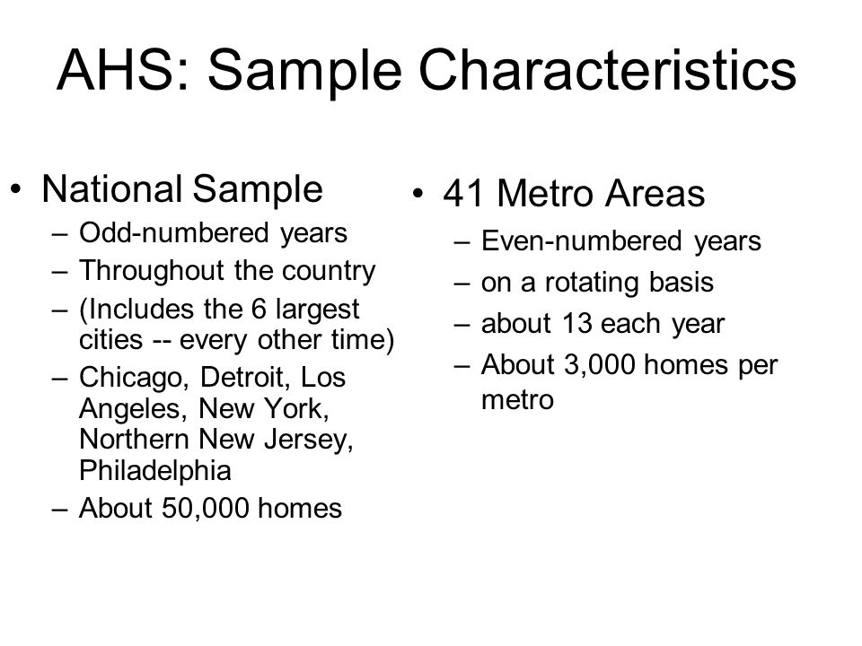 AHS: Sample Characteristics National Sample –Odd-numbered years –Throughout the country –(Includes the 6 largest cities -- every other time) –Chicago,