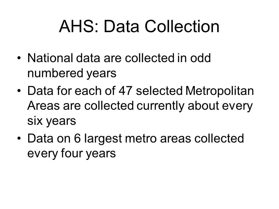 AHS: Data Collection National data are collected in odd numbered years Data for each of 47 selected Metropolitan Areas are collected currently about every six years Data on 6 largest metro areas collected every four years
