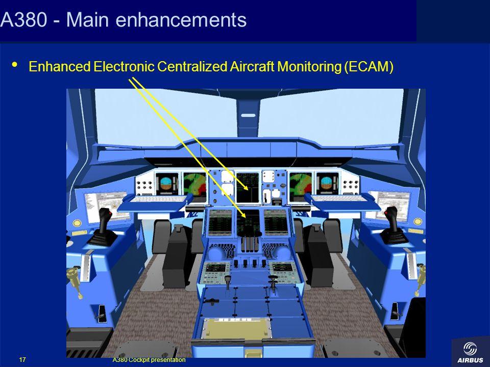 A380 Cockpit presentation 17 A380 - Main enhancements Enhanced Electronic Centralized Aircraft Monitoring (ECAM)