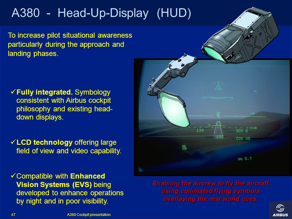 A380 Cockpit presentation 47 A380 - Head-Up-Display (HUD) To increase pilot situational awareness particularly during the approach and landing phases.