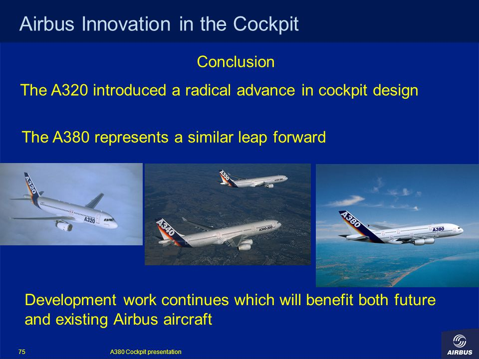 A380 Cockpit presentation 75 Airbus Innovation in the Cockpit Conclusion The A320 introduced a radical advance in cockpit design The A380 represents a similar leap forward Development work continues which will benefit both future and existing Airbus aircraft