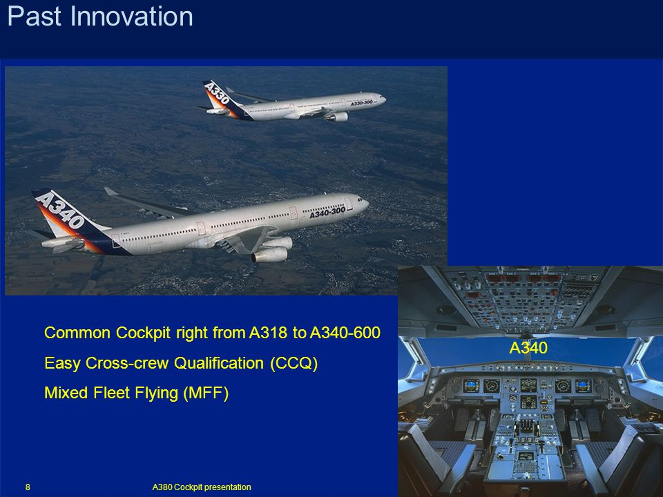 A380 Cockpit presentation 8 Past Innovation Common Cockpit right from A318 to A340-600 Easy Cross-crew Qualification (CCQ) Mixed Fleet Flying (MFF) A340