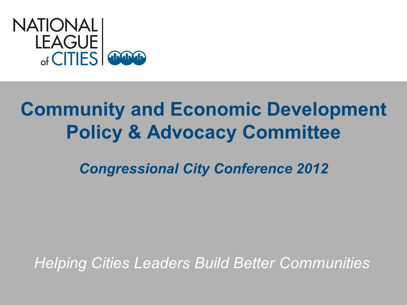 Community and Economic Development Policy & Advocacy Committee Congressional City Conference 2012 Helping Cities Leaders Build Better Communities