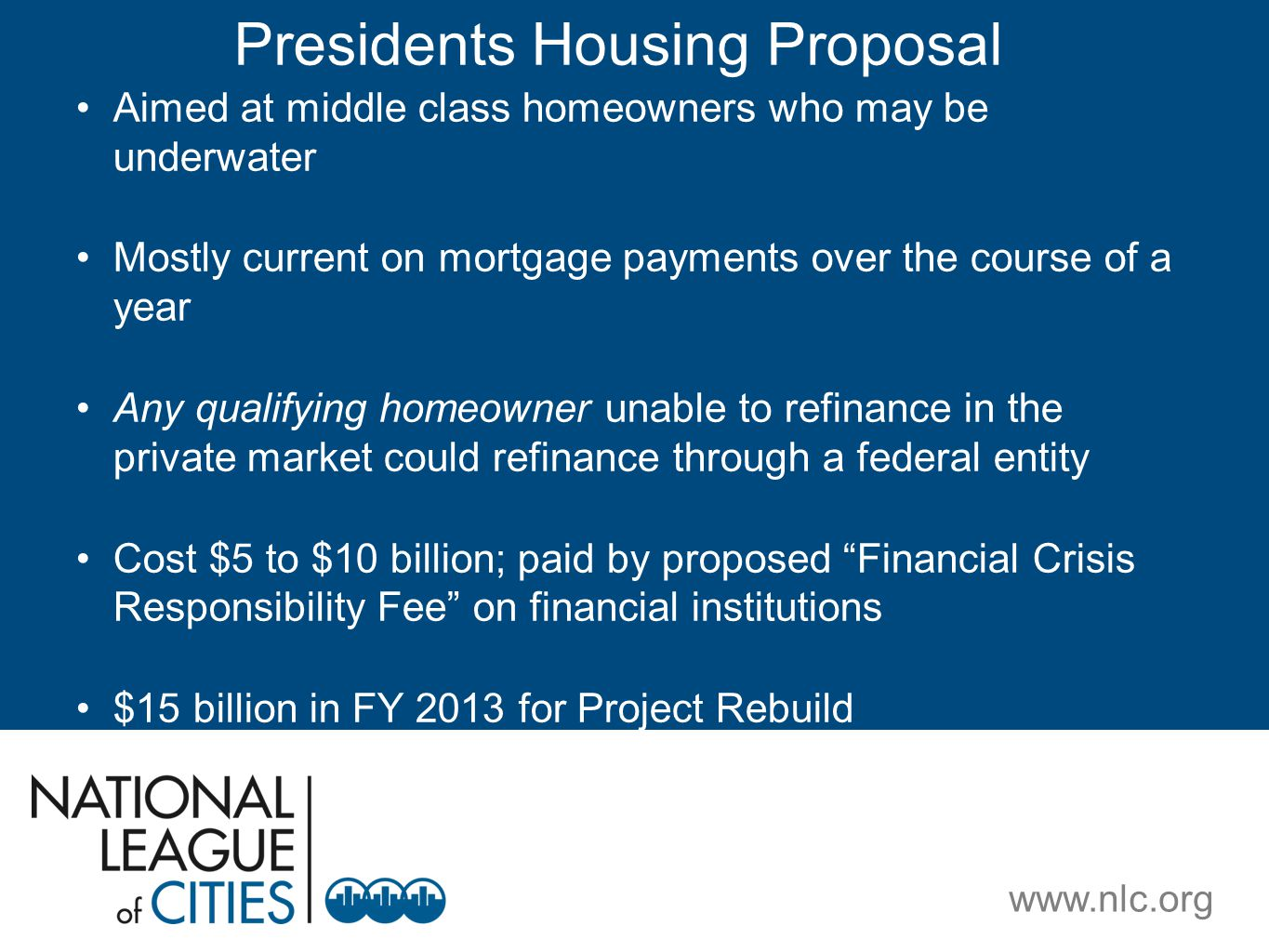 www.nlc.org Presidents Housing Proposal Aimed at middle class homeowners who may be underwater Mostly current on mortgage payments over the course of a year Any qualifying homeowner unable to refinance in the private market could refinance through a federal entity Cost $5 to $10 billion; paid by proposed Financial Crisis Responsibility Fee on financial institutions $15 billion in FY 2013 for Project Rebuild