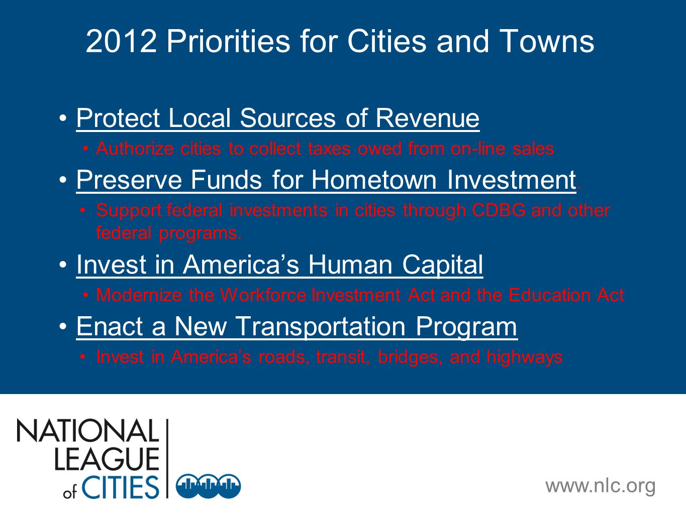 www.nlc.org 2012 Priorities for Cities and Towns Protect Local Sources of Revenue Authorize cities to collect taxes owed from on-line sales Preserve Funds for Hometown Investment.