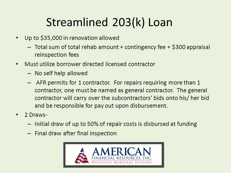Streamlined 203(k) Loan Up to $35,000 in renovation allowed – Total sum of total rehab amount + contingency fee + $300 appraisal reinspection fees Must utilize borrower directed licensed contractor – No self help allowed – AFR permits for 1 contractor.