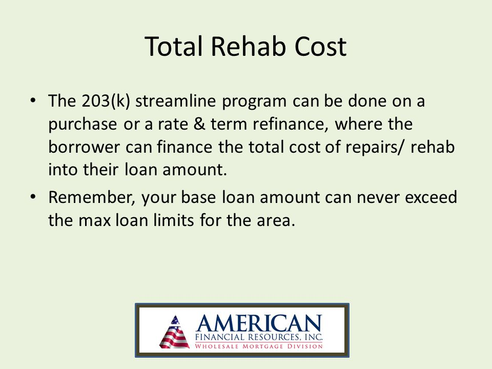 Total Rehab Cost The 203(k) streamline program can be done on a purchase or a rate & term refinance, where the borrower can finance the total cost of repairs/ rehab into their loan amount.