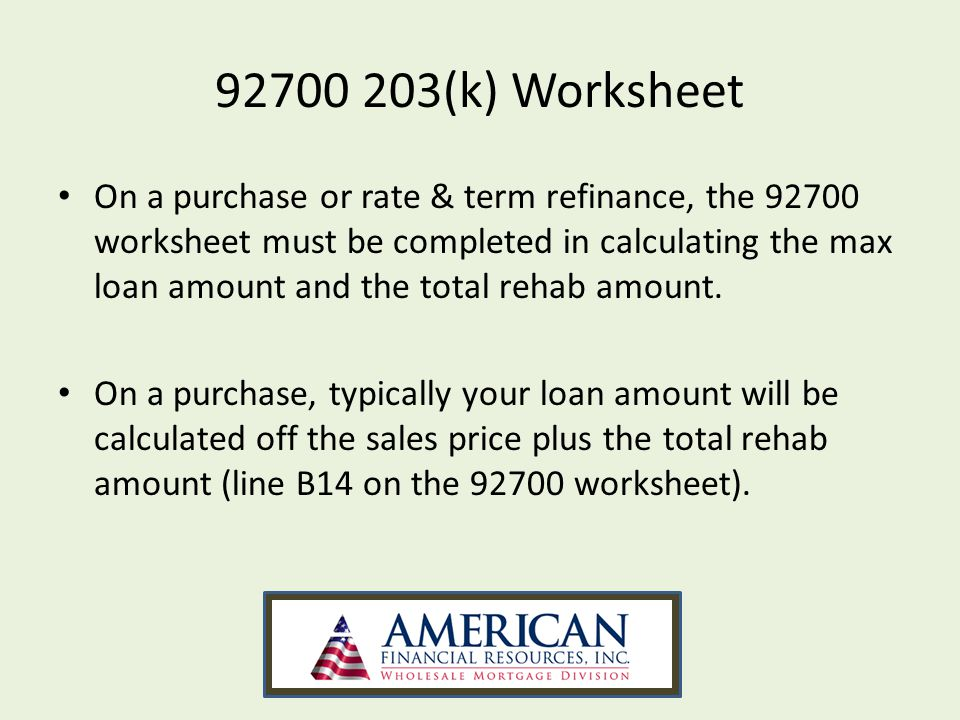 92700 203(k) Worksheet On a purchase or rate & term refinance, the 92700 worksheet must be completed in calculating the max loan amount and the total rehab amount.
