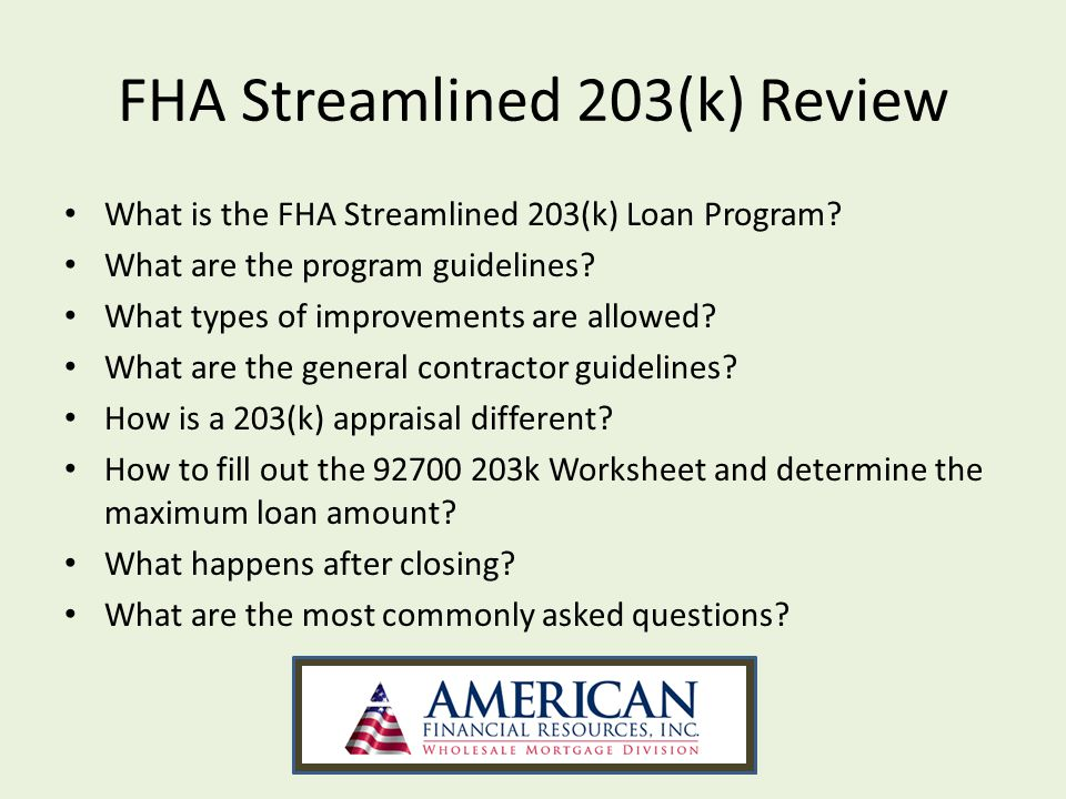 92700 203(k) Worksheet Borrowers looking to refinance may choose the option of obtaining a 203(k) streamline for required or wish list repairs, that are allowable under the 203(k) streamline program.