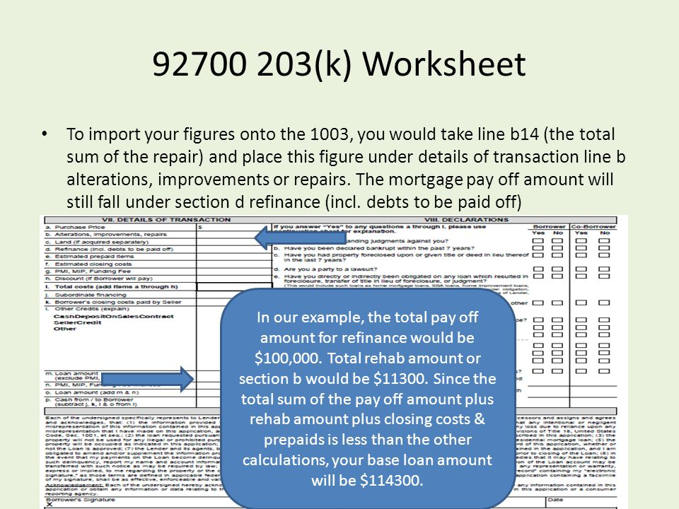92700 203(k) Worksheet To import your figures onto the 1003, you would take line b14 (the total sum of the repair) and place this figure under details of transaction line b alterations, improvements or repairs.
