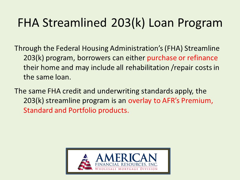 FHA Streamlined 203(k) Program Purchase or refinance a property Update a property Fix a required repair Make optional improvements The affordable financing solution that combines the purchase or refinance of the home along with the costs of the improvements into a single loan.