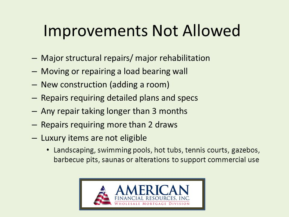 – Major structural repairs/ major rehabilitation – Moving or repairing a load bearing wall – New construction (adding a room) – Repairs requiring detailed plans and specs – Any repair taking longer than 3 months – Repairs requiring more than 2 draws – Luxury items are not eligible Landscaping, swimming pools, hot tubs, tennis courts, gazebos, barbecue pits, saunas or alterations to support commercial use Improvements Not Allowed