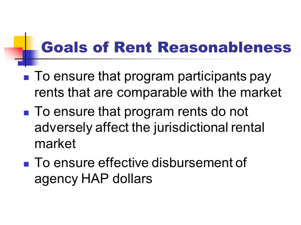 Goals of Rent Reasonableness To ensure that program participants pay rents that are comparable with the market To ensure that program rents do not adv