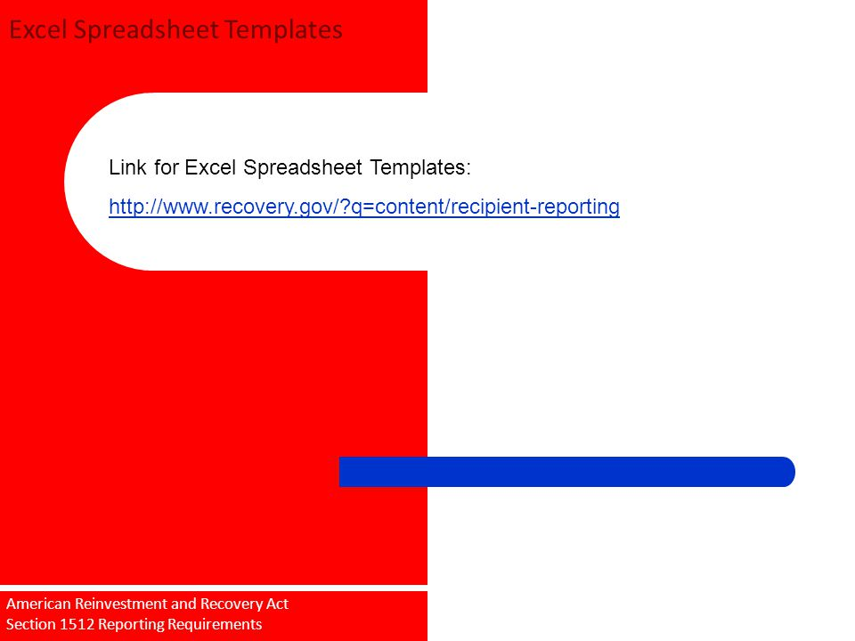 Excel Spreadsheet Templates Sub recipient Training 09/18/2009 American Reinvestment and Recovery Act Section 1512 Reporting Requirements Link for Excel Spreadsheet Templates: http://www.recovery.gov/?q=content/recipient-reporting