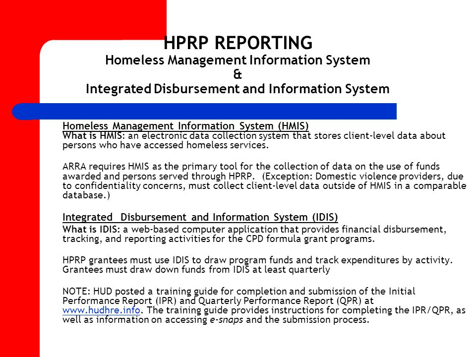 HPRP REPORTING Homeless Management Information System & Integrated Disbursement and Information System Homeless Management Information System (HMIS) What is HMIS: an electronic data collection system that stores client-level data about persons who have accessed homeless services.