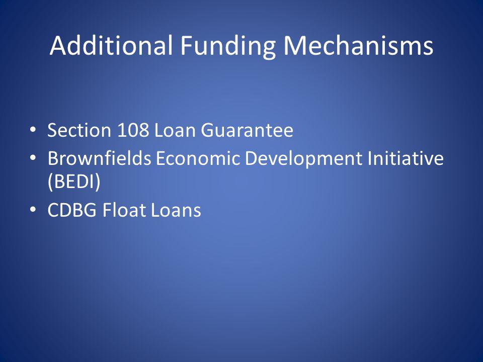 Additional Funding Mechanisms Section 108 Loan Guarantee Brownfields Economic Development Initiative (BEDI) CDBG Float Loans