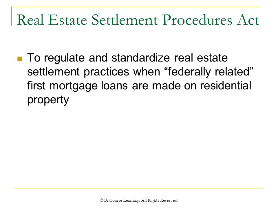 Real Estate Settlement Procedures Act To regulate and standardize real estate settlement practices when federally related first mortgage loans are made on residential property ©OnCourse Learning.