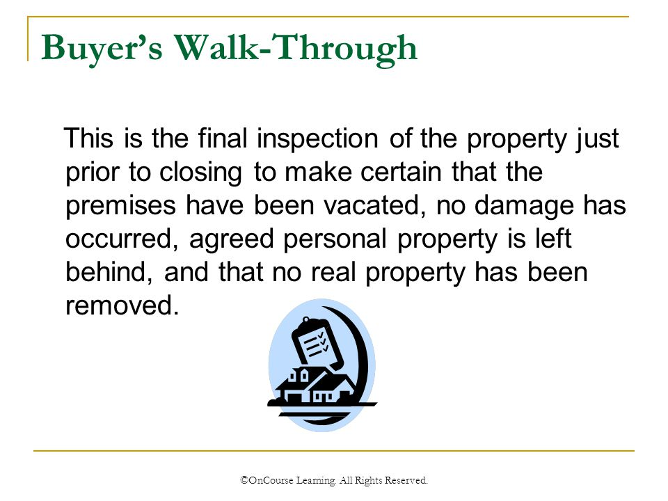 Buyer's Walk-Through This is the final inspection of the property just prior to closing to make certain that the premises have been vacated, no damage has occurred, agreed personal property is left behind, and that no real property has been removed.