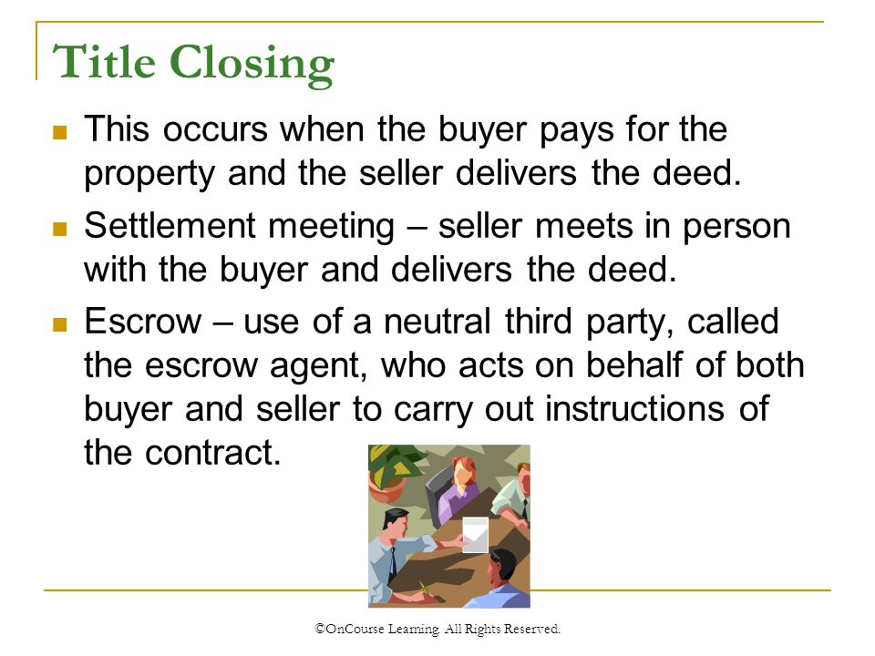 Title Closing This occurs when the buyer pays for the property and the seller delivers the deed.