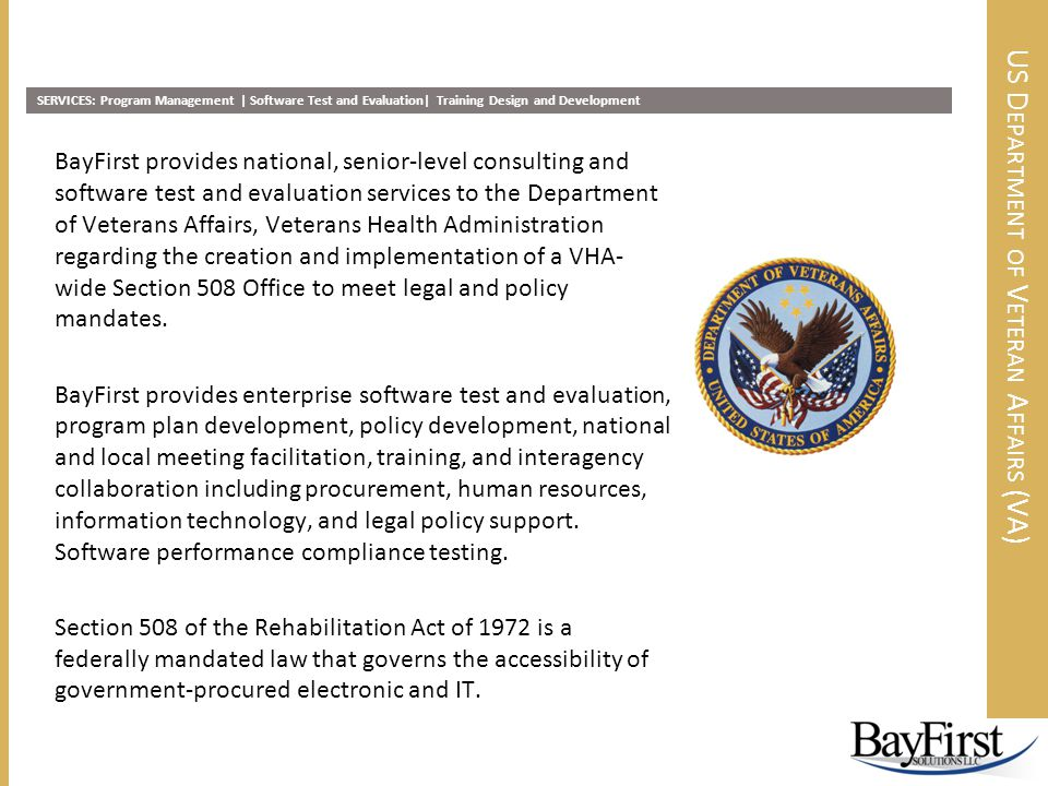 US D EPARTMENT OF V ETERAN A FFAIRS (VA) BayFirst provides national, senior-level consulting and software test and evaluation services to the Department of Veterans Affairs, Veterans Health Administration regarding the creation and implementation of a VHA- wide Section 508 Office to meet legal and policy mandates.