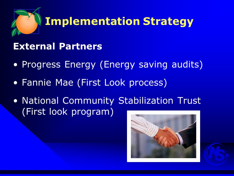 Implementation Strategy External Partners Progress Energy (Energy saving audits) Fannie Mae (First Look process) National Community Stabilization Trust (First look program)