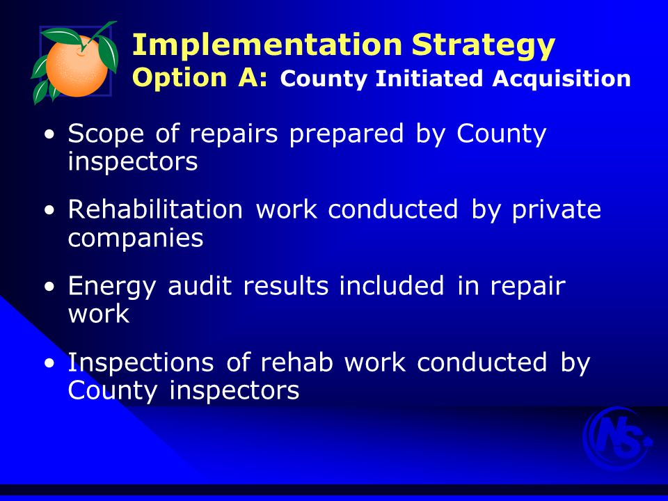 Implementation Strategy Option A: County Initiated Acquisition Scope of repairs prepared by County inspectors Rehabilitation work conducted by private companies Energy audit results included in repair work Inspections of rehab work conducted by County inspectors