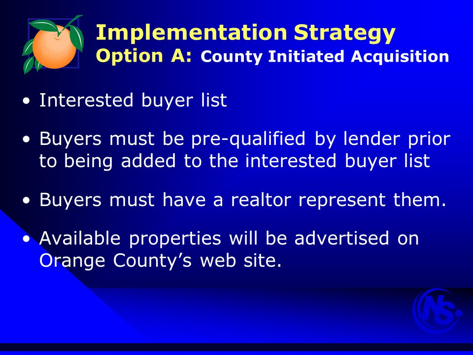 Implementation Strategy Option A: County Initiated Acquisition Interested buyer list Buyers must be pre-qualified by lender prior to being added to the interested buyer list Buyers must have a realtor represent them.