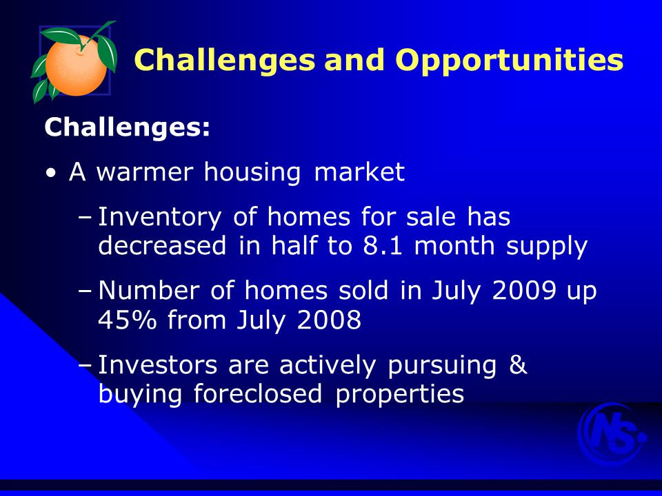 Challenges and Opportunities Challenges: A warmer housing market –Inventory of homes for sale has decreased in half to 8.1 month supply –Number of homes sold in July 2009 up 45% from July 2008 –Investors are actively pursuing & buying foreclosed properties