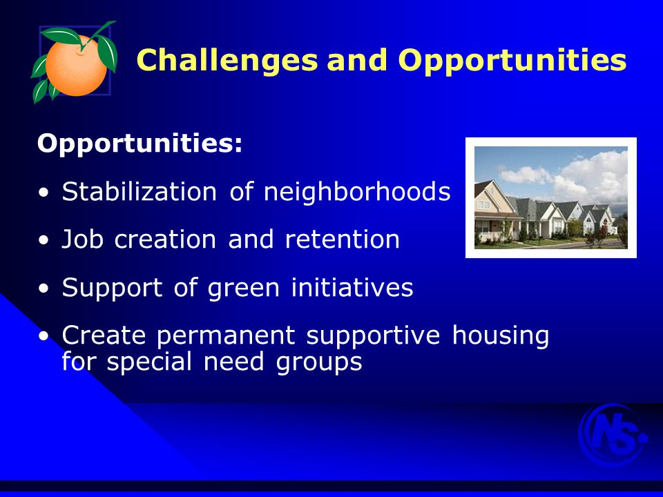 Challenges and Opportunities Opportunities: Stabilization of neighborhoods Job creation and retention Support of green initiatives Create permanent supportive housing for special need groups