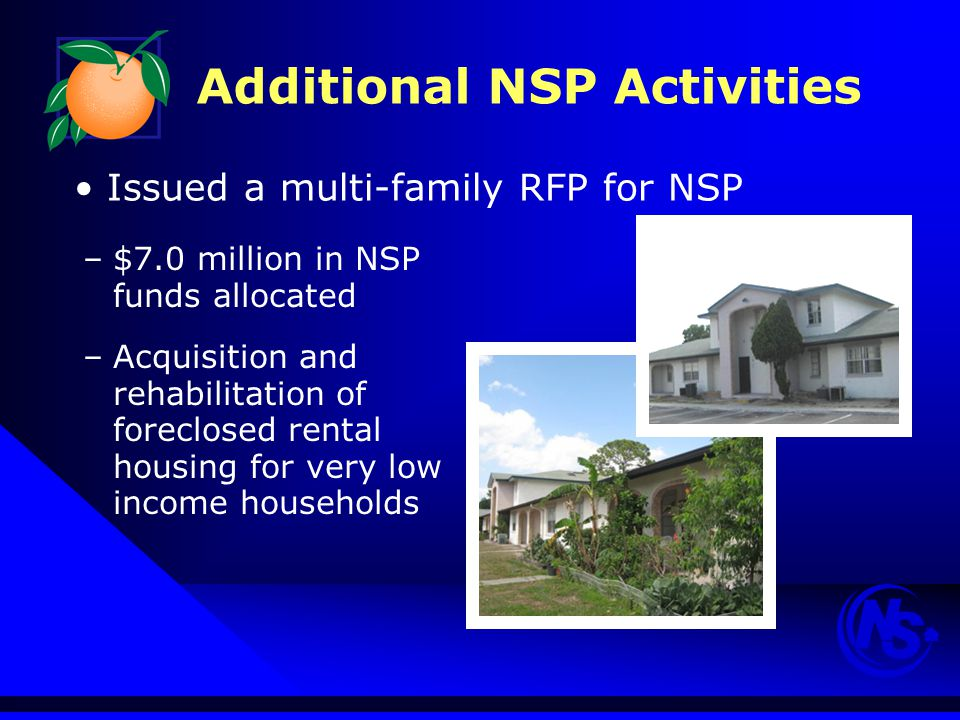 Additional NSP Activities –$7.0 million in NSP funds allocated –Acquisition and rehabilitation of foreclosed rental housing for very low income households Issued a multi-family RFP for NSP