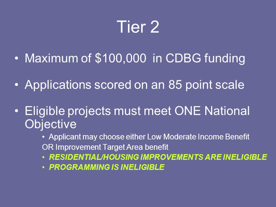Tier 1 Maximum of $325,000 in CDBG funding Recipients are ineligible to apply for Tier 1 funding for 3 years (eligible in 2014) Applications scored on a 95 point scale Most competitive applications will be those that serve both a low to moderate income group AND address an issue of an improvement target area (ITA)