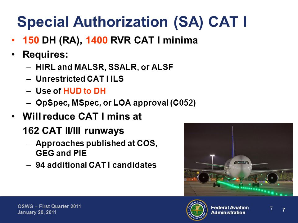 7 Federal Aviation Administration OSWG – First Quarter 2011 January 20, 2011 7 Special Authorization (SA) CAT I 150 DH (RA), 1400 RVR CAT I minima Requires: –HIRL and MALSR, SSALR, or ALSF –Unrestricted CAT I ILS –Use of HUD to DH –OpSpec, MSpec, or LOA approval (C052) Will reduce CAT I mins at 162 CAT II/III runways –Approaches published at COS, GEG and PIE –94 additional CAT I candidates