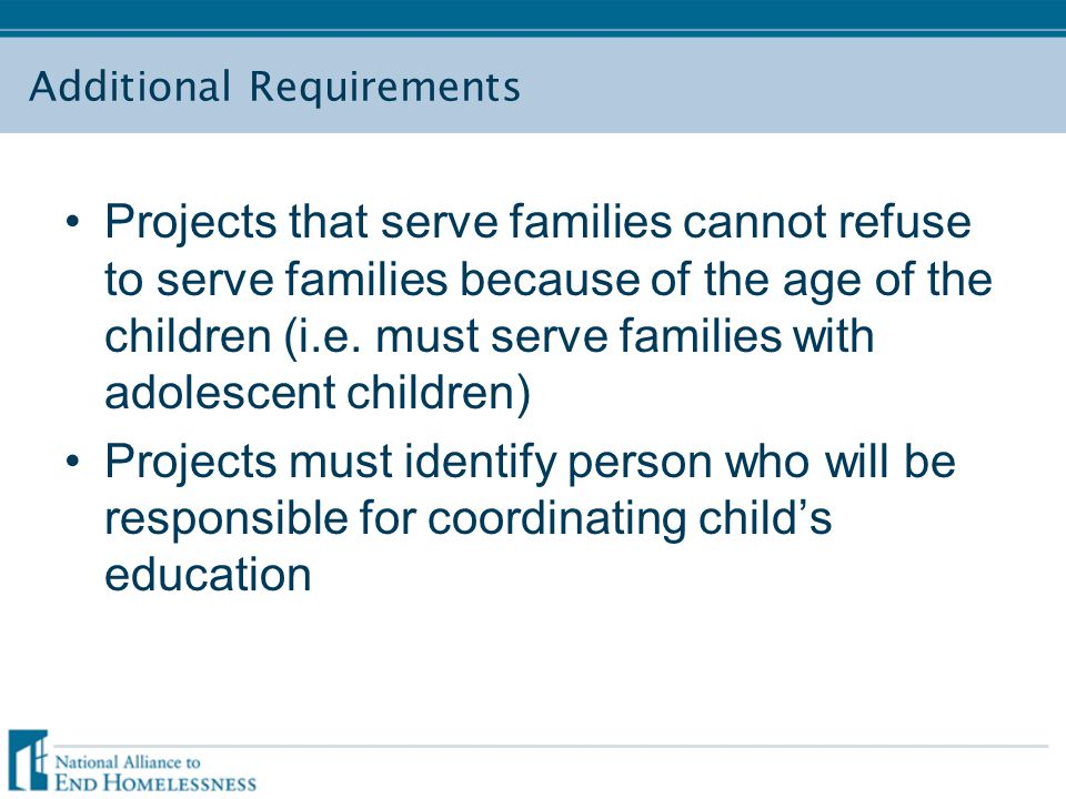 Additional Requirements Projects that serve families cannot refuse to serve families because of the age of the children (i.e. must serve families with