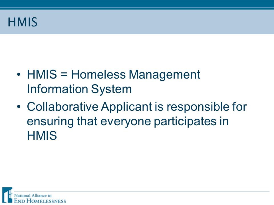 HMIS HMIS = Homeless Management Information System Collaborative Applicant is responsible for ensuring that everyone participates in HMIS