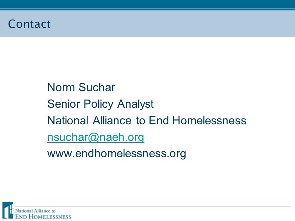 Contact Norm Suchar Senior Policy Analyst National Alliance to End Homelessness nsuchar@naeh.org www.endhomelessness.org