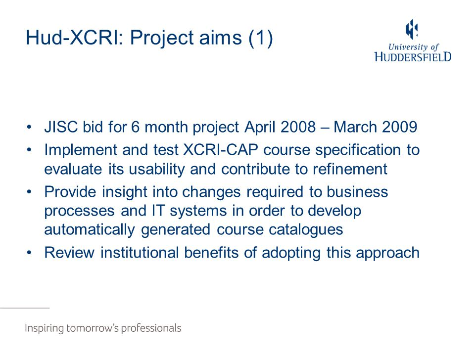 Hud-XCRI: Project aims (1) JISC bid for 6 month project April 2008 – March 2009 Implement and test XCRI-CAP course specification to evaluate its usability and contribute to refinement Provide insight into changes required to business processes and IT systems in order to develop automatically generated course catalogues Review institutional benefits of adopting this approach