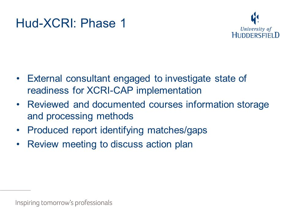 Hud-XCRI: Phase 1 External consultant engaged to investigate state of readiness for XCRI-CAP implementation Reviewed and documented courses information storage and processing methods Produced report identifying matches/gaps Review meeting to discuss action plan