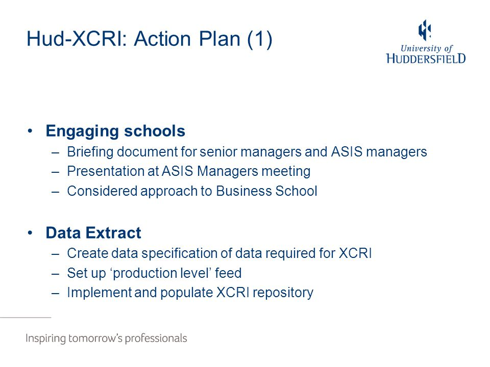 Hud-XCRI: Action Plan (1) Engaging schools –Briefing document for senior managers and ASIS managers –Presentation at ASIS Managers meeting –Considered approach to Business School Data Extract –Create data specification of data required for XCRI –Set up 'production level' feed –Implement and populate XCRI repository